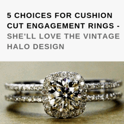 5 CHOICES FOR CUSHION CUT ENGAGEMENT RINGS - SHE'LL LOVE THE VINTAGE HALO DESIGN