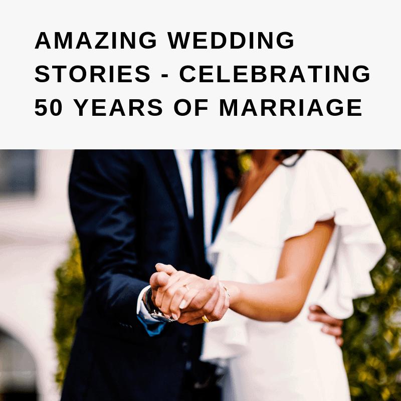 AMAZING WEDDING STORIES - CELEBRATING 50 YEARS OF MARRIAGE